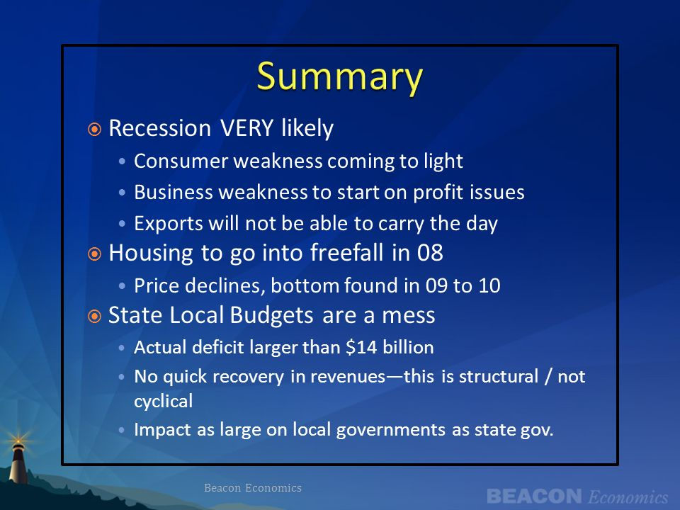 Recession VERY likely Consumer weakness coming to light Business weakness to start on profit issues Exports will not be able to carry the day Housing to go into freefall in 08 Price declines, bottom found in 09 to 10 State Local Budgets are a mess Actual deficit larger than $14 billion No quick recovery in revenuesthis is structural / not cyclical Impact as large on local governments as state gov.