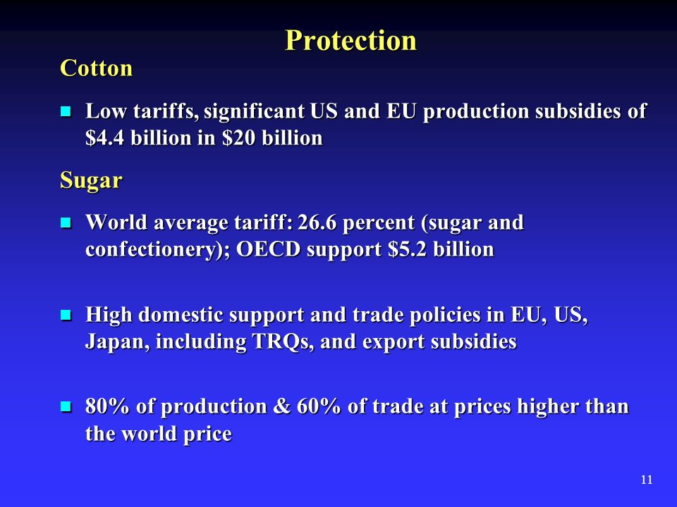11 Protection Cotton Low tariffs, significant US and EU production subsidies of $4.4 billion in $20 billion Low tariffs, significant US and EU production subsidies of $4.4 billion in $20 billionSugar World average tariff: 26.6 percent (sugar and confectionery); OECD support $5.2 billion World average tariff: 26.6 percent (sugar and confectionery); OECD support $5.2 billion High domestic support and trade policies in EU, US, Japan, including TRQs, and export subsidies High domestic support and trade policies in EU, US, Japan, including TRQs, and export subsidies 80% of production & 60% of trade at prices higher than the world price 80% of production & 60% of trade at prices higher than the world price