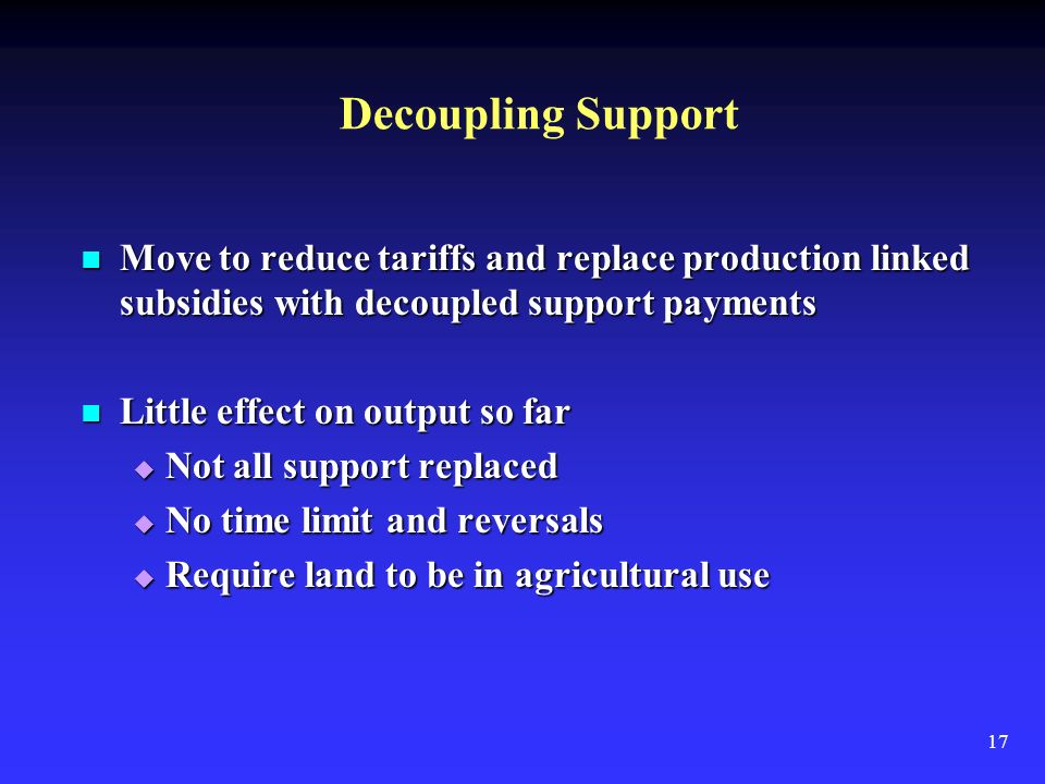 17 Decoupling Support Move to reduce tariffs and replace production linked subsidies with decoupled support payments Move to reduce tariffs and replace production linked subsidies with decoupled support payments Little effect on output so far Little effect on output so far Not all support replaced Not all support replaced No time limit and reversals No time limit and reversals Require land to be in agricultural use Require land to be in agricultural use