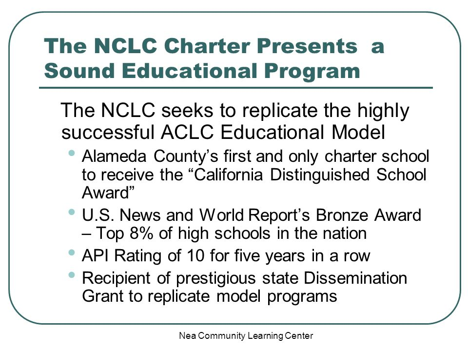 Nea Community Learning Center The NCLC Charter Presents a Sound Educational Program The NCLC seeks to replicate the highly successful ACLC Educational Model Alameda Countys first and only charter school to receive the California Distinguished School Award U.S.