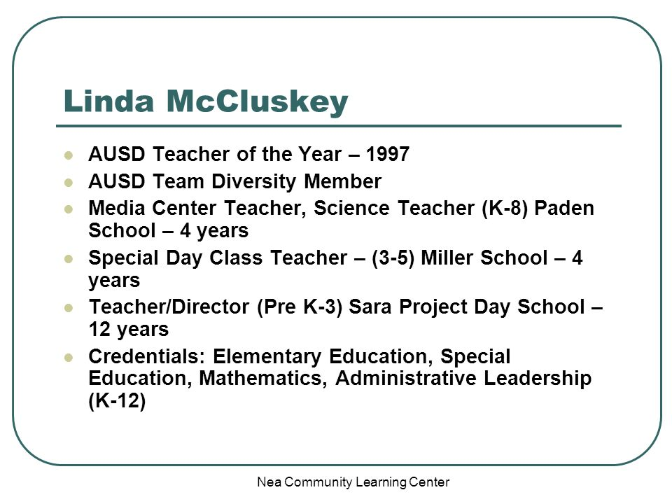 Nea Community Learning Center Linda McCluskey AUSD Teacher of the Year – 1997 AUSD Team Diversity Member Media Center Teacher, Science Teacher (K-8) Paden School – 4 years Special Day Class Teacher – (3-5) Miller School – 4 years Teacher/Director (Pre K-3) Sara Project Day School – 12 years Credentials: Elementary Education, Special Education, Mathematics, Administrative Leadership (K-12)