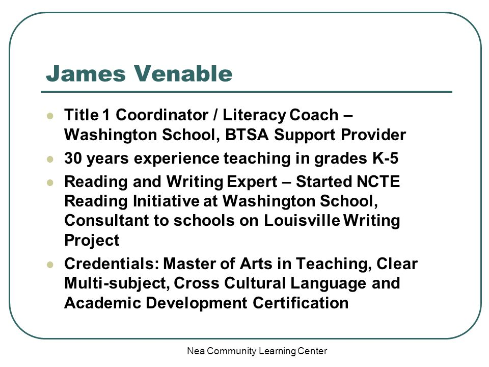 Nea Community Learning Center James Venable Title 1 Coordinator / Literacy Coach – Washington School, BTSA Support Provider 30 years experience teaching in grades K-5 Reading and Writing Expert – Started NCTE Reading Initiative at Washington School, Consultant to schools on Louisville Writing Project Credentials: Master of Arts in Teaching, Clear Multi-subject, Cross Cultural Language and Academic Development Certification