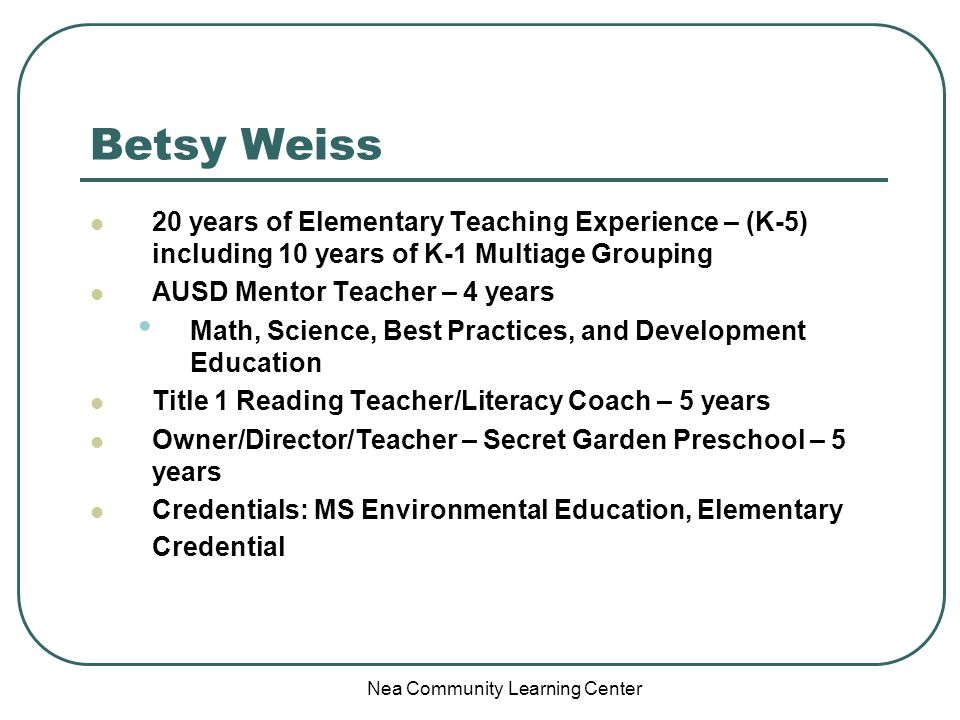 Nea Community Learning Center Betsy Weiss 20 years of Elementary Teaching Experience – (K-5) including 10 years of K-1 Multiage Grouping AUSD Mentor Teacher – 4 years Math, Science, Best Practices, and Development Education Title 1 Reading Teacher/Literacy Coach – 5 years Owner/Director/Teacher – Secret Garden Preschool – 5 years Credentials: MS Environmental Education, Elementary Credential