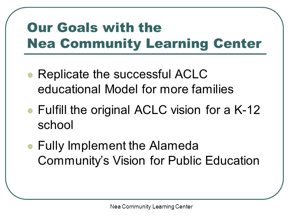 Nea Community Learning Center Our Goals with the Nea Community Learning Center Replicate the successful ACLC educational Model for more families Fulfill the original ACLC vision for a K-12 school Fully Implement the Alameda Communitys Vision for Public Education