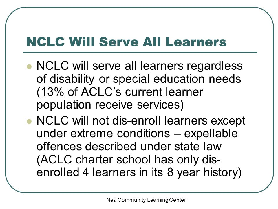 Nea Community Learning Center NCLC Will Serve All Learners NCLC will serve all learners regardless of disability or special education needs (13% of ACLCs current learner population receive services) NCLC will not dis-enroll learners except under extreme conditions – expellable offences described under state law (ACLC charter school has only dis- enrolled 4 learners in its 8 year history)