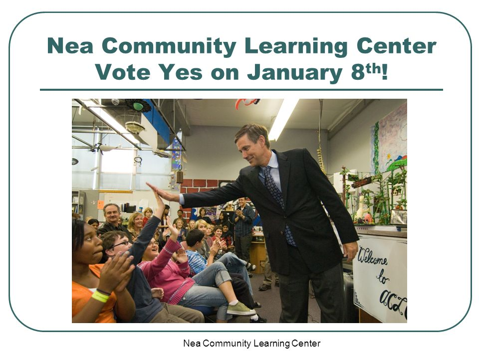 Nea Community Learning Center Nea Community Learning Center Vote Yes on January 8 th !