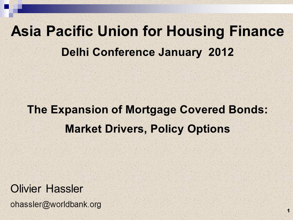 Asia Pacific Union for Housing Finance Delhi Conference January 2012 The Expansion of Mortgage Covered Bonds: Market Drivers, Policy Options Olivier Hassler ohassler@worldbank.org 1