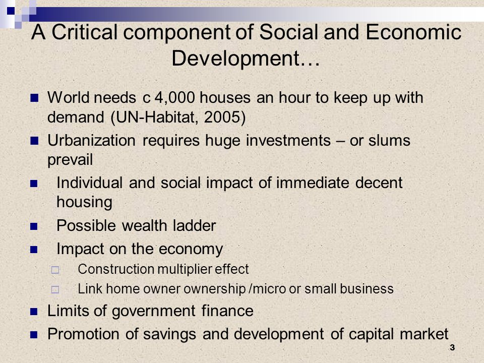 A Critical component of Social and Economic Development… World needs c 4,000 houses an hour to keep up with demand (UN-Habitat, 2005) Urbanization requires huge investments – or slums prevail Individual and social impact of immediate decent housing Possible wealth ladder Impact on the economy Construction multiplier effect Link home owner ownership /micro or small business Limits of government finance Promotion of savings and development of capital market 3