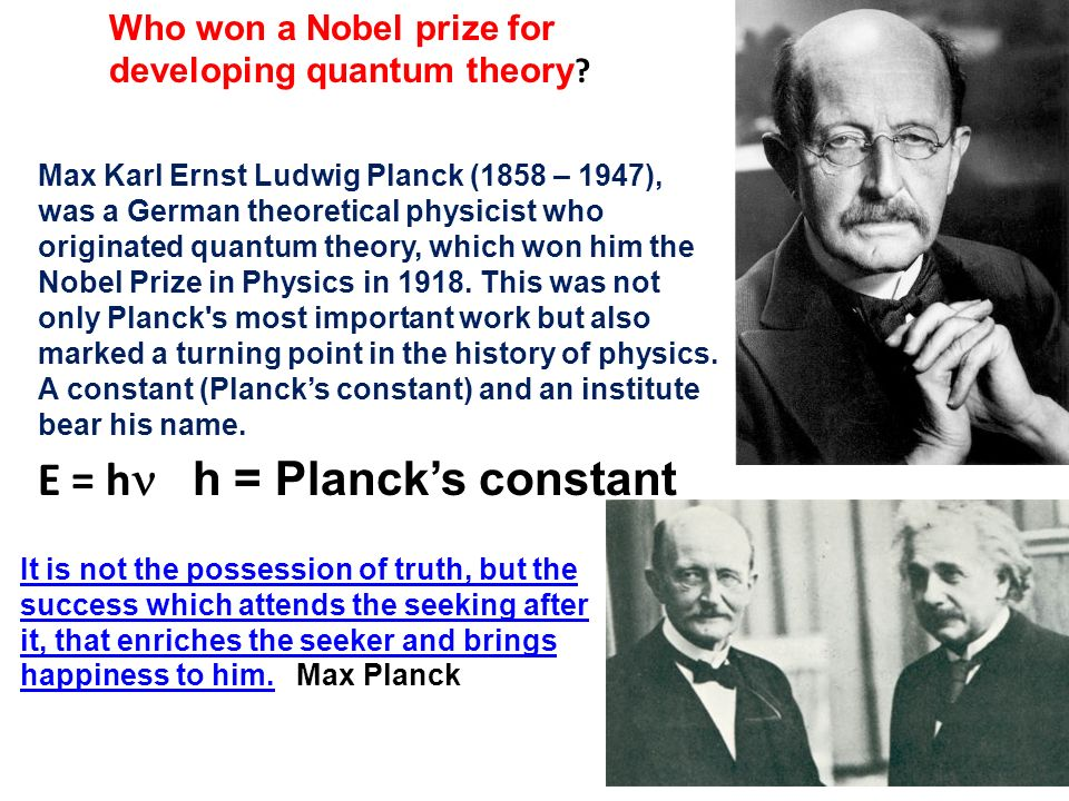 Max Karl Ernst Ludwig Planck (1858 – 1947), was a German theoretical physicist who originated quantum theory, which won him the Nobel Prize in Physics in 1918.