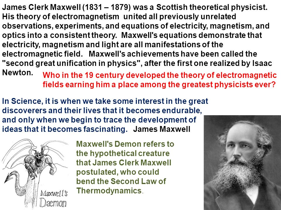 James Clerk Maxwell (1831 – 1879) was a Scottish theoretical physicist.