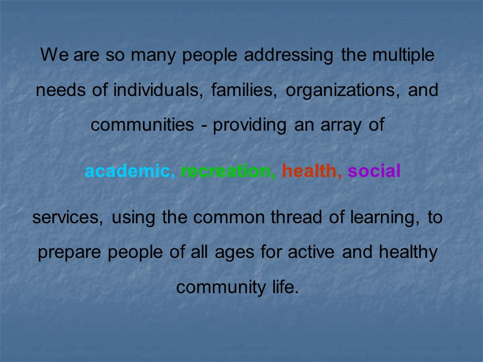 We are so many people addressing the multiple needs of individuals, families, organizations, and communities - providing an array of academic, recreation, health, social services, using the common thread of learning, to prepare people of all ages for active and healthy community life.
