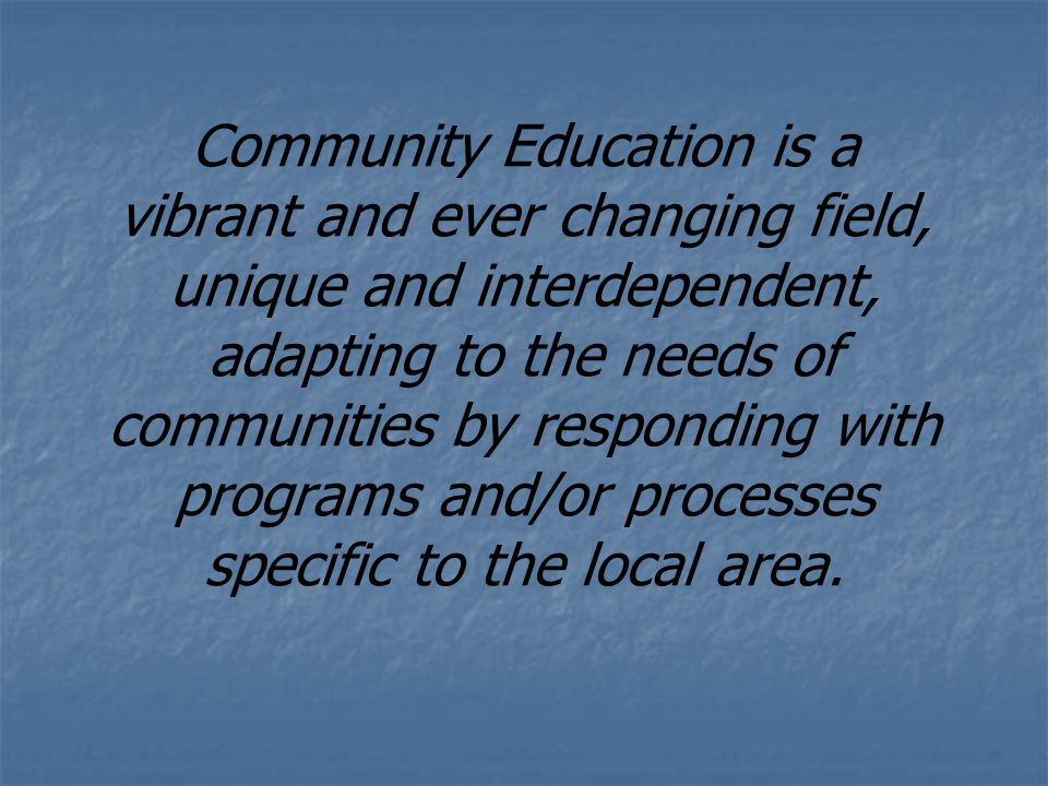 Community Education is a vibrant and ever changing field, unique and interdependent, adapting to the needs of communities by responding with programs and/or processes specific to the local area.