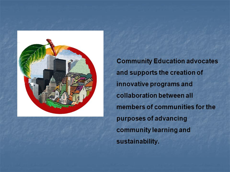 Community Education advocates and supports the creation of innovative programs and collaboration between all members of communities for the purposes of advancing community learning and sustainability.