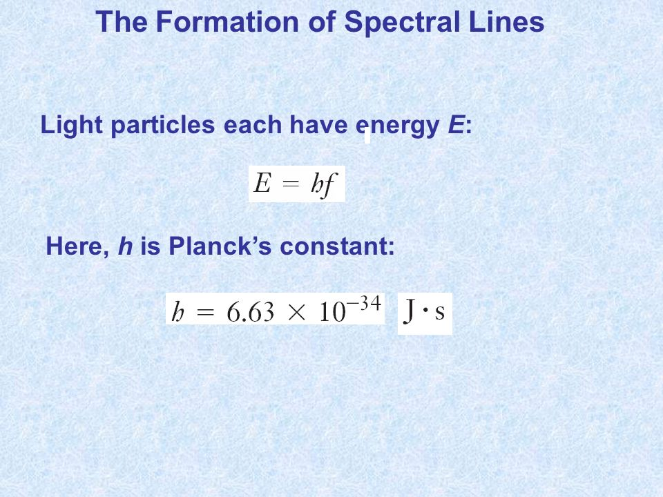 The Formation of Spectral Lines Light particles each have energy E: Here, h is Plancks constant:
