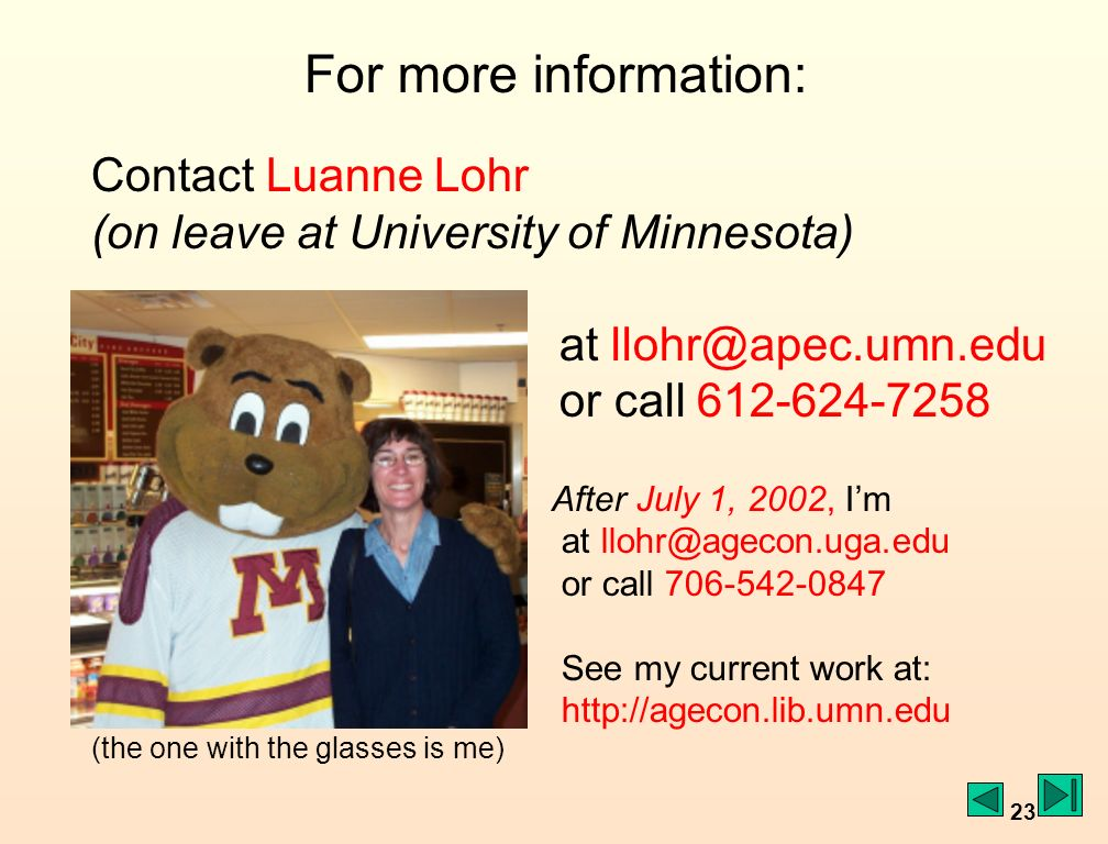 23 For more information: Contact Luanne Lohr (on leave at University of Minnesota) at llohr@apec.umn.edu or call 612-624-7258 After July 1, 2002, Im at llohr@agecon.uga.edu or call 706-542-0847 See my current work at: http://agecon.lib.umn.edu (the one with the glasses is me)