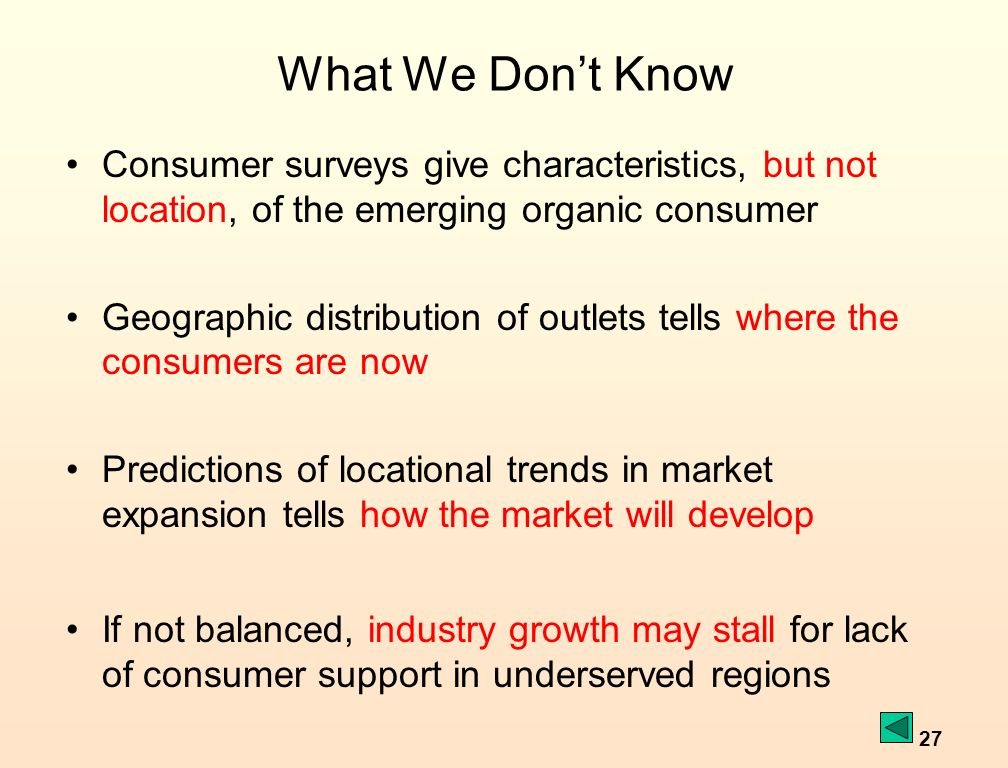 27 What We Dont Know Consumer surveys give characteristics, but not location, of the emerging organic consumer Geographic distribution of outlets tells where the consumers are now Predictions of locational trends in market expansion tells how the market will develop If not balanced, industry growth may stall for lack of consumer support in underserved regions