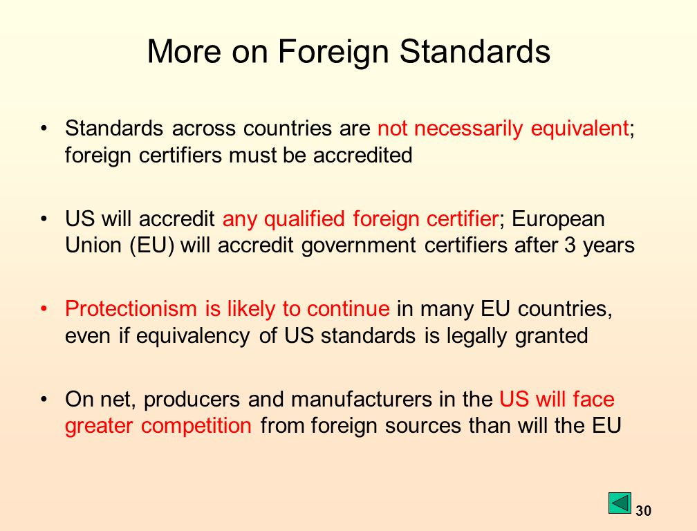 30 More on Foreign Standards Standards across countries are not necessarily equivalent; foreign certifiers must be accredited US will accredit any qualified foreign certifier; European Union (EU) will accredit government certifiers after 3 years Protectionism is likely to continue in many EU countries, even if equivalency of US standards is legally granted On net, producers and manufacturers in the US will face greater competition from foreign sources than will the EU