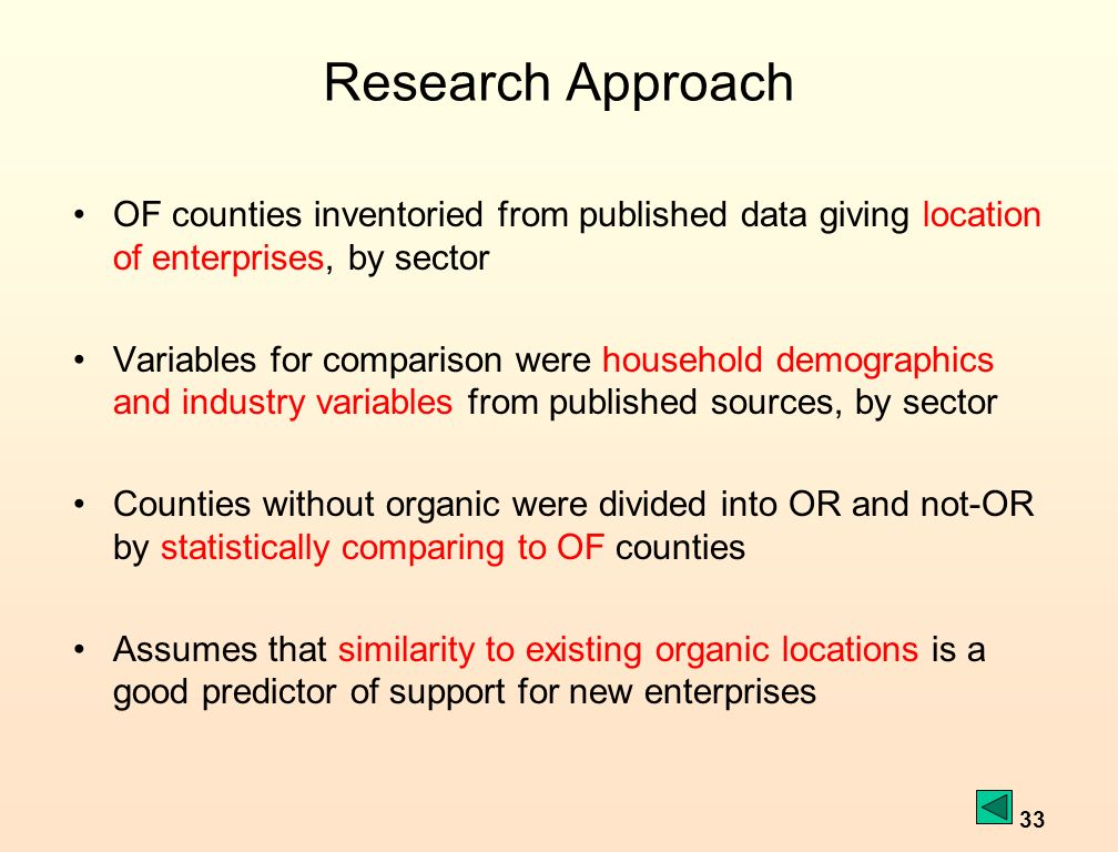 33 Research Approach OF counties inventoried from published data giving location of enterprises, by sector Variables for comparison were household demographics and industry variables from published sources, by sector Counties without organic were divided into OR and not-OR by statistically comparing to OF counties Assumes that similarity to existing organic locations is a good predictor of support for new enterprises