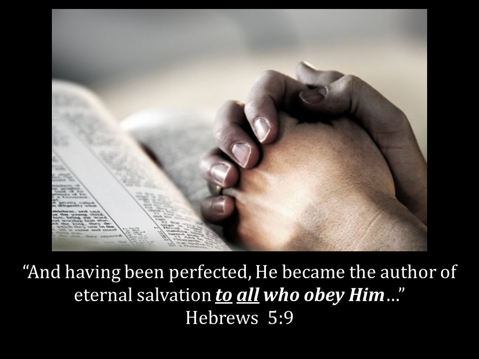 And having been perfected, He became the author of eternal salvation to all who obey Him… Hebrews 5:9