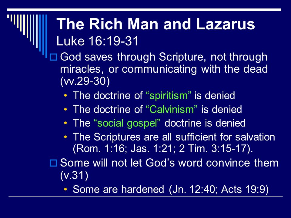 The Rich Man and Lazarus Luke 16:19-31 God saves through Scripture, not through miracles, or communicating with the dead (vv.29-30) The doctrine of spiritism is denied The doctrine of Calvinism is denied The social gospel doctrine is denied The Scriptures are all sufficient for salvation (Rom.