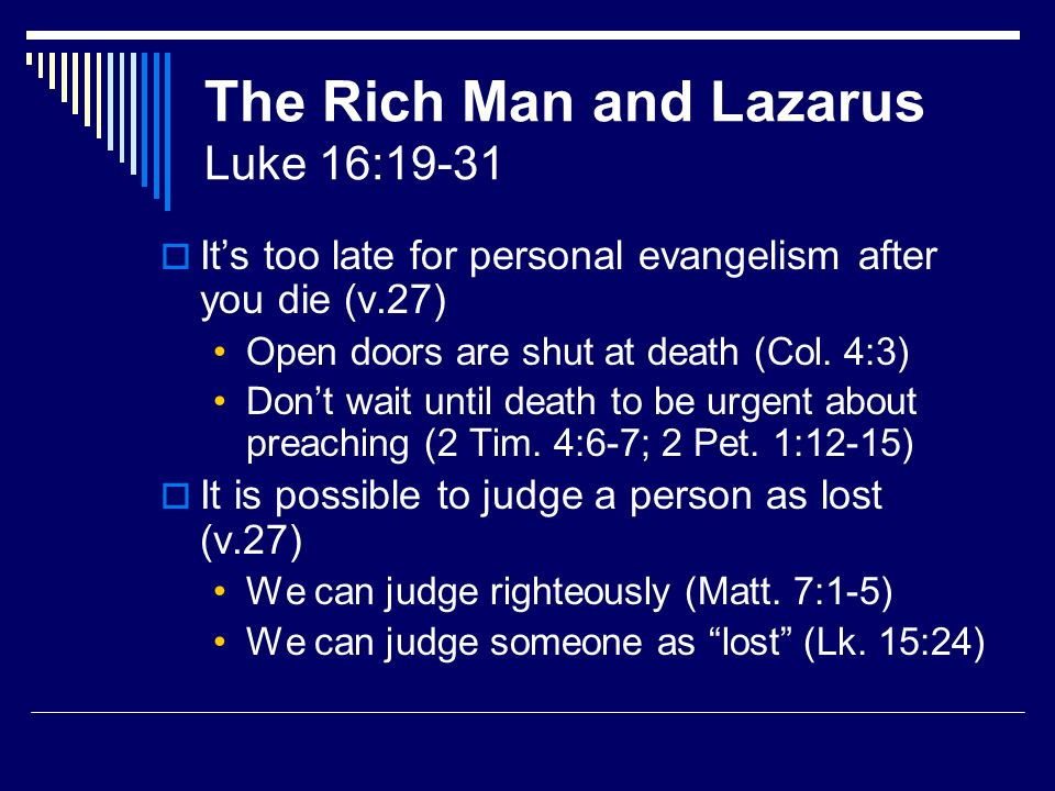 The Rich Man and Lazarus Luke 16:19-31 Its too late for personal evangelism after you die (v.27) Open doors are shut at death (Col.