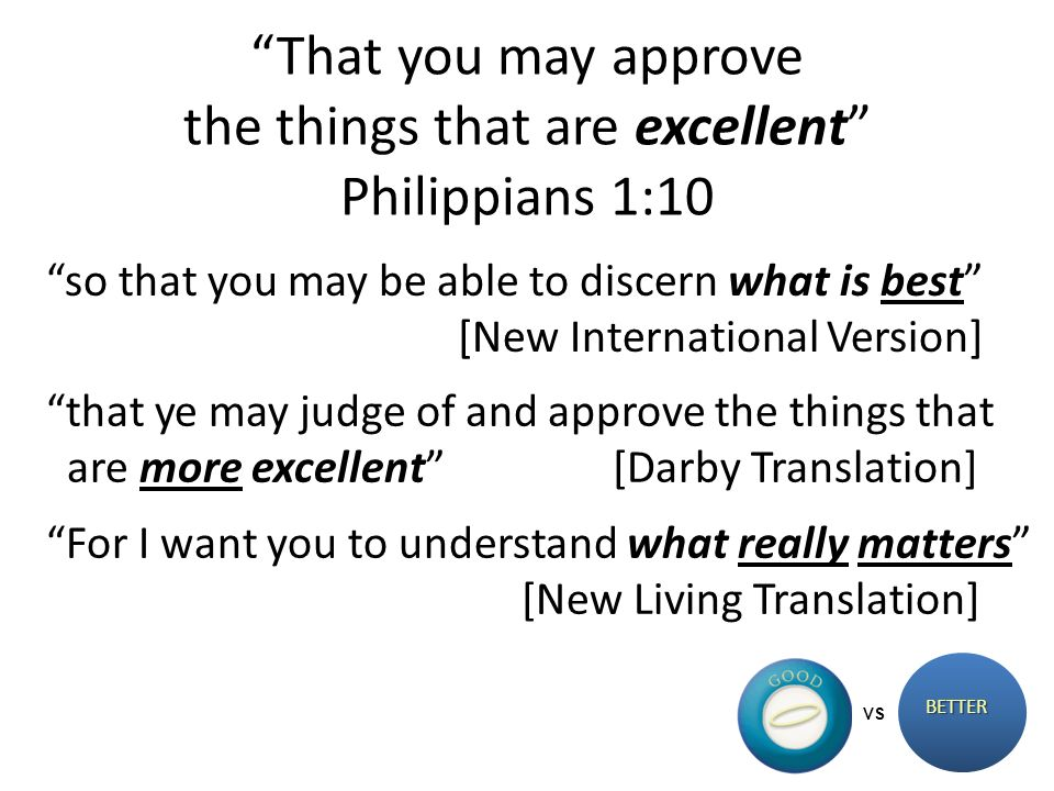 That you may approve the things that are excellent Philippians 1:10 BETTER VS so that you may be able to discern what is best [New International Version] that ye may judge of and approve the things that are more excellent [Darby Translation] For I want you to understand what really matters [New Living Translation]