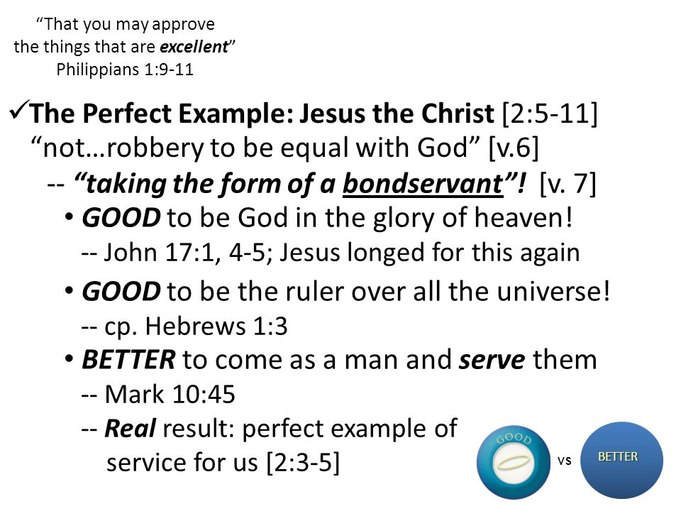 That you may approve the things that are excellent Philippians 1:9-11 BETTER VS not…robbery to be equal with God [v.6] The Perfect Example: Jesus the Christ [2:5-11] GOOD to be God in the glory of heaven.