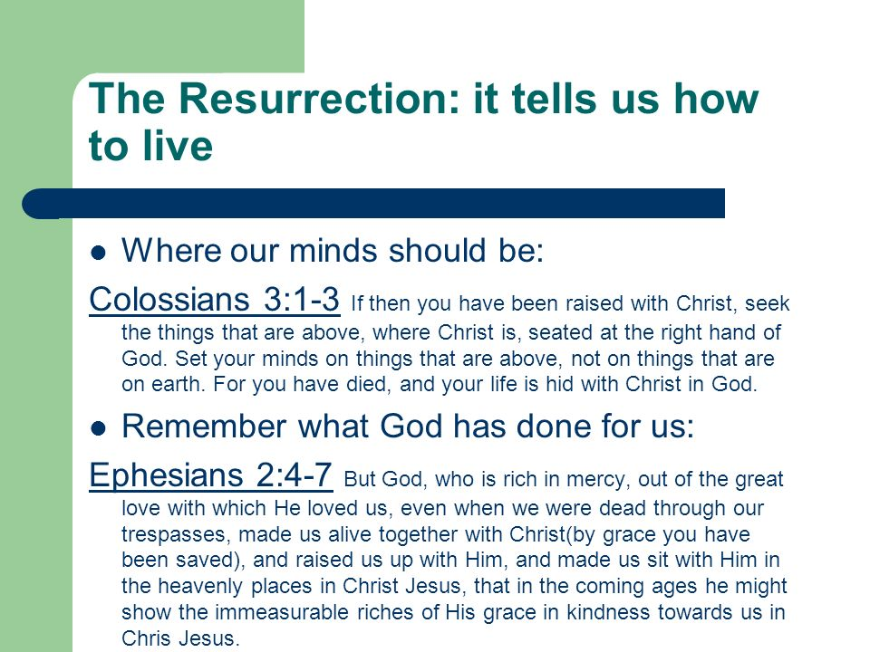 The Resurrection: it tells us how to live Where our minds should be: Colossians 3:1-3 If then you have been raised with Christ, seek the things that are above, where Christ is, seated at the right hand of God.