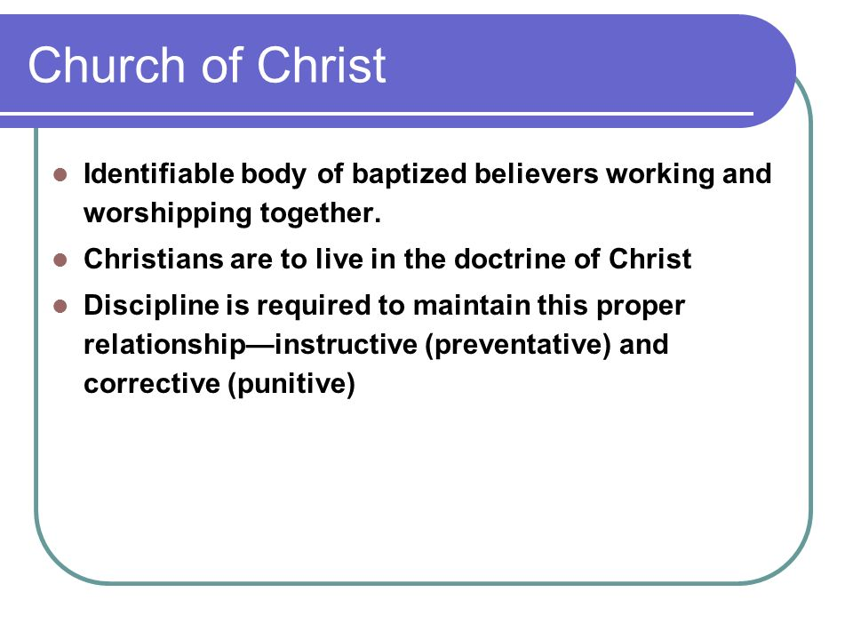 Church of Christ Identifiable body of baptized believers working and worshipping together.