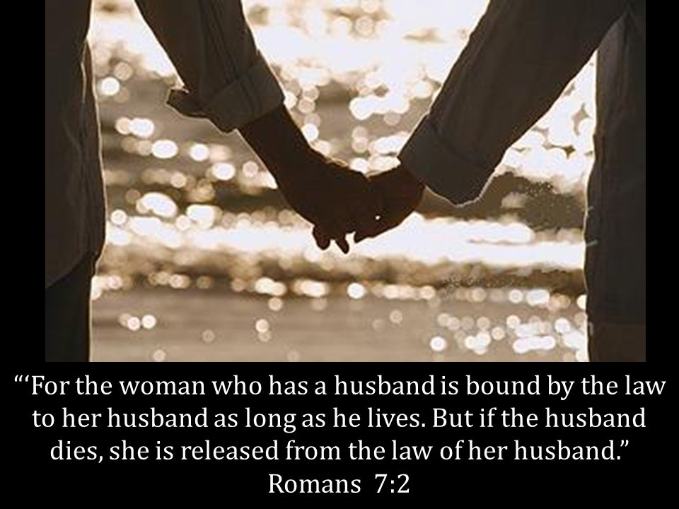 For the woman who has a husband is bound by the law to her husband as long as he lives.