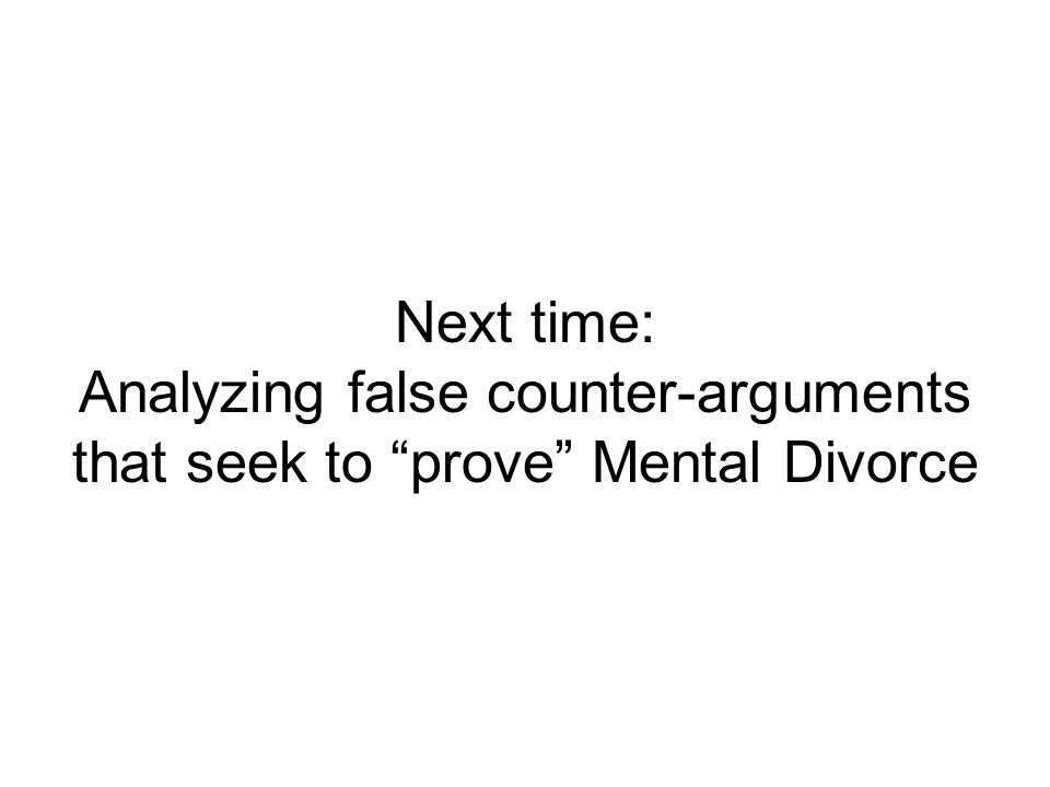 Next time: Analyzing false counter-arguments that seek to prove Mental Divorce