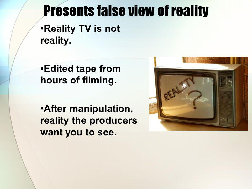 Presents false view of reality Reality TV is not reality.