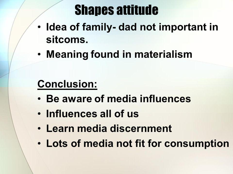 Shapes attitude Idea of family- dad not important in sitcoms.