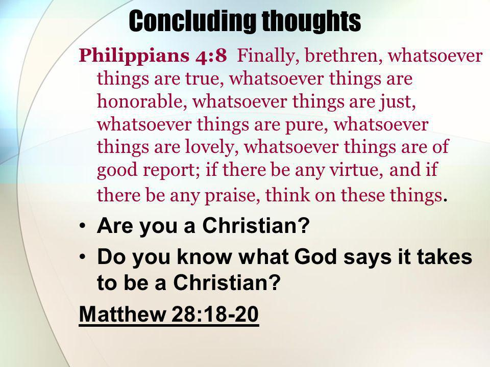 Concluding thoughts Philippians 4:8 Finally, brethren, whatsoever things are true, whatsoever things are honorable, whatsoever things are just, whatsoever things are pure, whatsoever things are lovely, whatsoever things are of good report; if there be any virtue, and if there be any praise, think on these things.