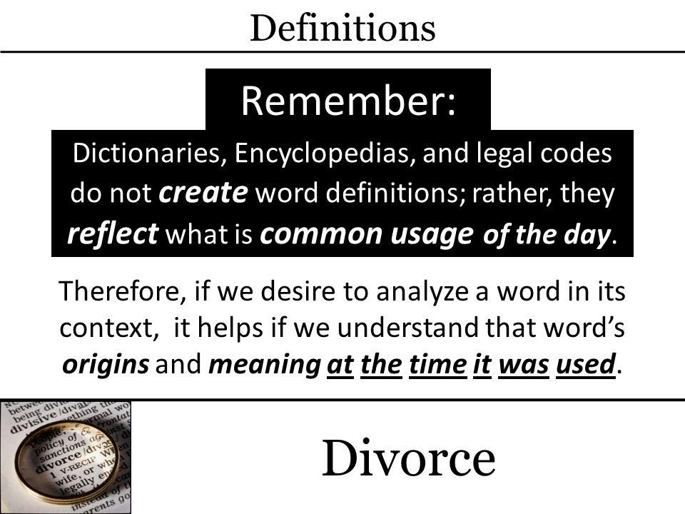 Divorce Definitions Remember: Dictionaries, Encyclopedias, and legal codes do not create word definitions; rather, they reflect what is common usage of the day.