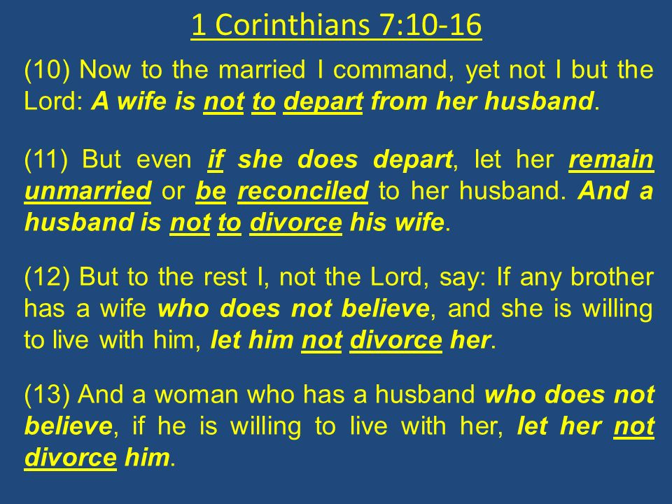 1 Corinthians 7:10-16 (10) Now to the married I command, yet not I but the Lord: A wife is not to depart from her husband.