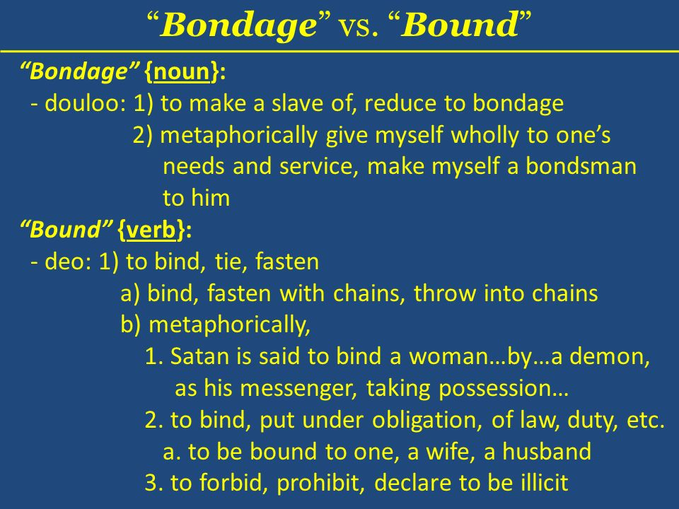 Bondage {noun}: - douloo: 1) to make a slave of, reduce to bondage 2) metaphorically give myself wholly to ones needs and service, make myself a bondsman to him Bondage vs.