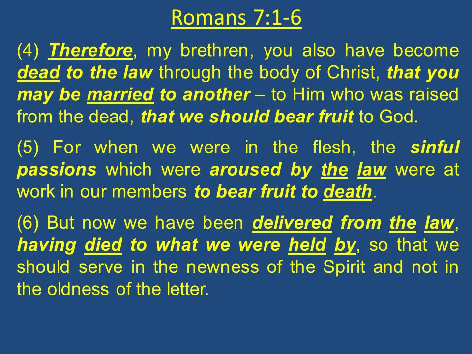 Romans 7:1-6 (4) Therefore, my brethren, you also have become dead to the law through the body of Christ, that you may be married to another – to Him who was raised from the dead, that we should bear fruit to God.