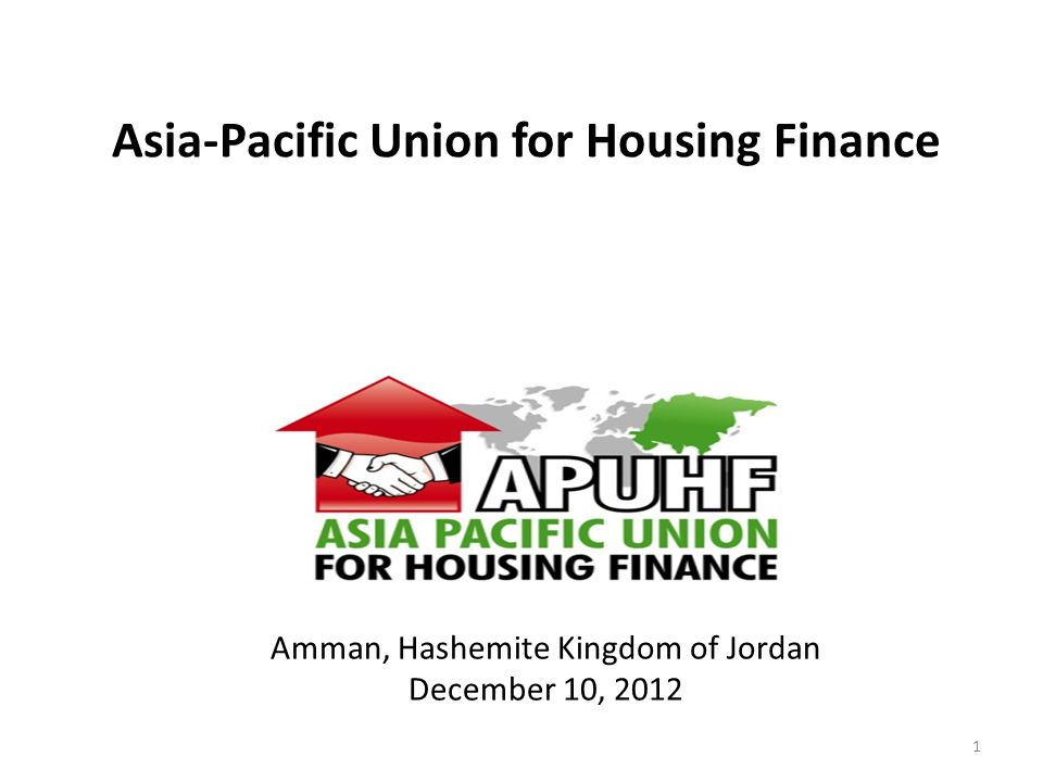 Asia-Pacific Union for Housing Finance =Issues we Know, Answers we Seek= www.apuhf.info 1 Amman, Hashemite Kingdom of Jordan December 10, 2012