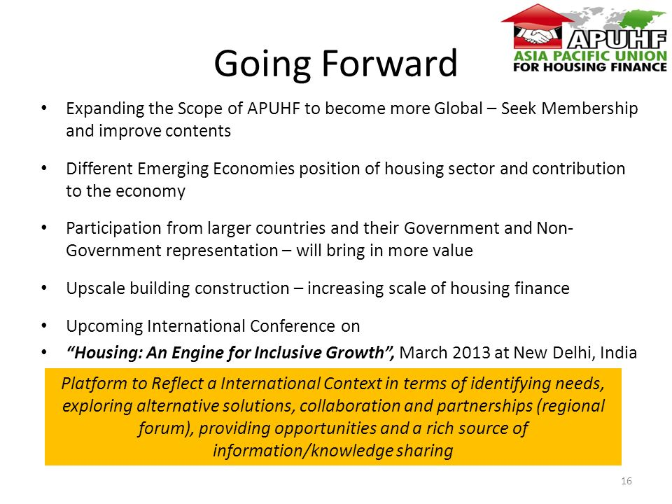 Going Forward Expanding the Scope of APUHF to become more Global – Seek Membership and improve contents Different Emerging Economies position of housing sector and contribution to the economy Participation from larger countries and their Government and Non- Government representation – will bring in more value Upscale building construction – increasing scale of housing finance Upcoming International Conference on Housing: An Engine for Inclusive Growth, March 2013 at New Delhi, India 16 Platform to Reflect a International Context in terms of identifying needs, exploring alternative solutions, collaboration and partnerships (regional forum), providing opportunities and a rich source of information/knowledge sharing