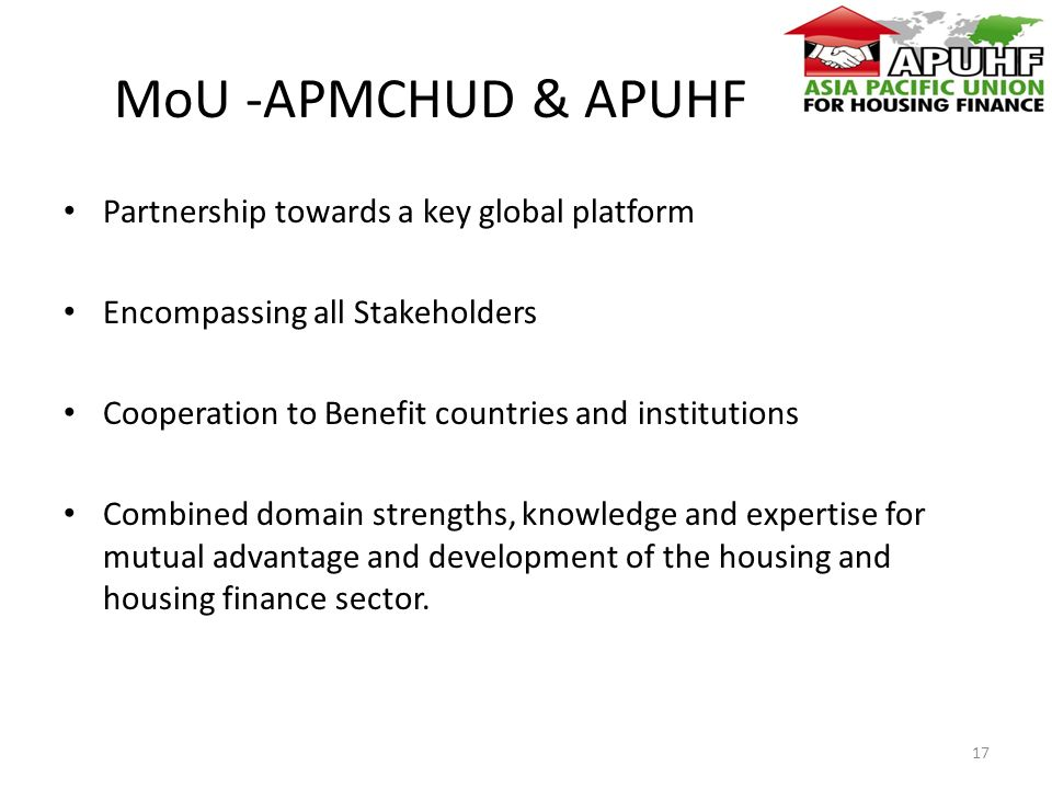 MoU -APMCHUD & APUHF Partnership towards a key global platform Encompassing all Stakeholders Cooperation to Benefit countries and institutions Combined domain strengths, knowledge and expertise for mutual advantage and development of the housing and housing finance sector.