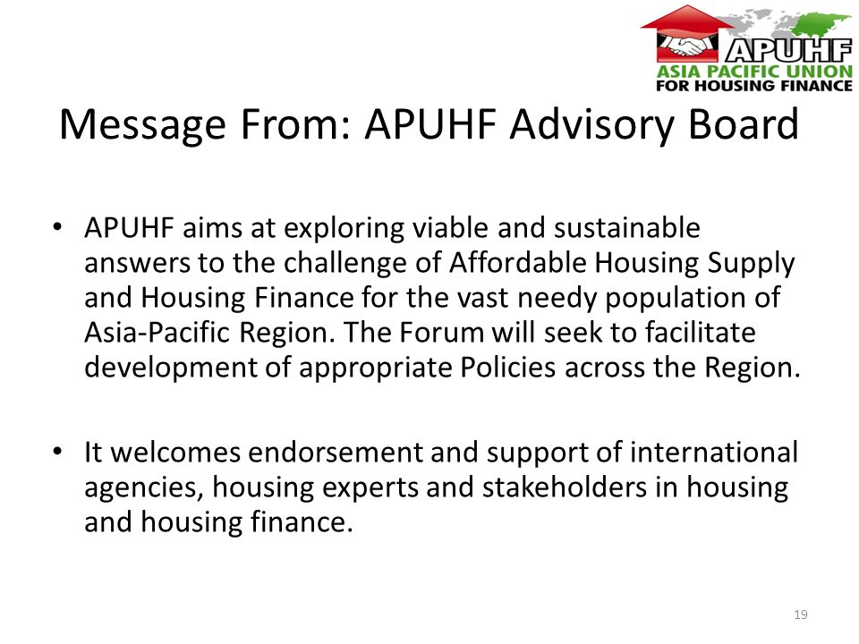 Message From: APUHF Advisory Board APUHF aims at exploring viable and sustainable answers to the challenge of Affordable Housing Supply and Housing Finance for the vast needy population of Asia-Pacific Region.
