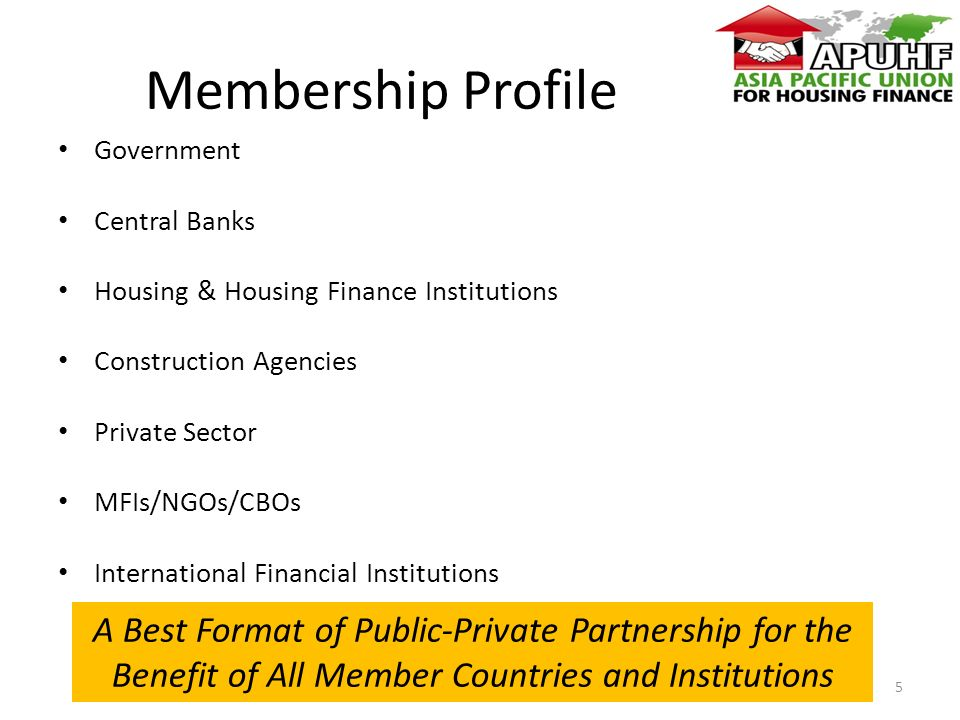 Membership Profile Government Central Banks Housing & Housing Finance Institutions Construction Agencies Private Sector MFIs/NGOs/CBOs International Financial Institutions A Best Format of Public-Private Partnership for the Benefit of All Member Countries and Institutions 5
