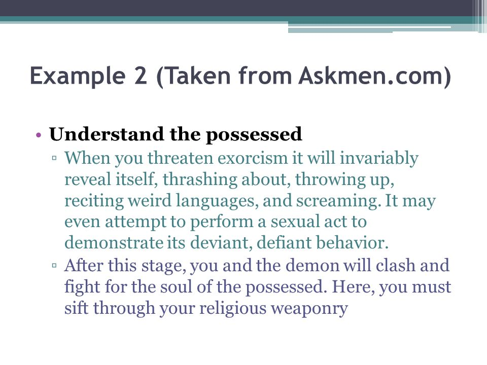Example 2 (Taken from Askmen.com) Understand the possessed When you threaten exorcism it will invariably reveal itself, thrashing about, throwing up, reciting weird languages, and screaming.