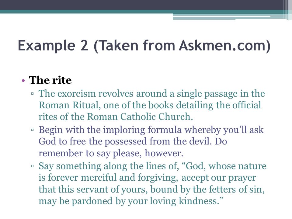 Example 2 (Taken from Askmen.com) The rite The exorcism revolves around a single passage in the Roman Ritual, one of the books detailing the official rites of the Roman Catholic Church.