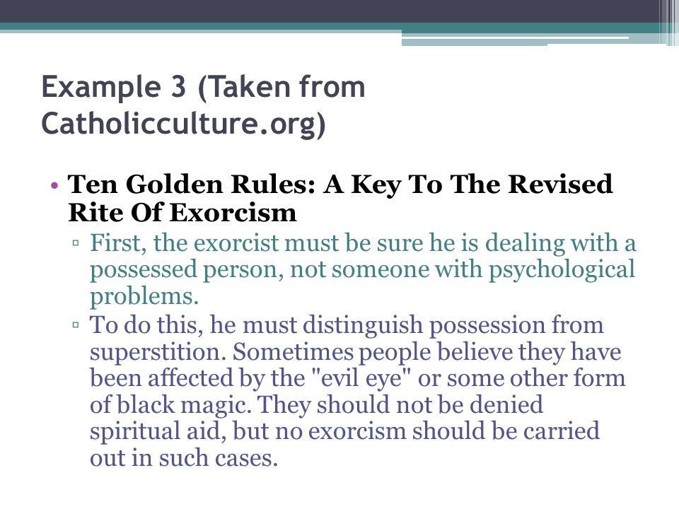 Example 3 (Taken from Catholicculture.org) Ten Golden Rules: A Key To The Revised Rite Of Exorcism First, the exorcist must be sure he is dealing with a possessed person, not someone with psychological problems.