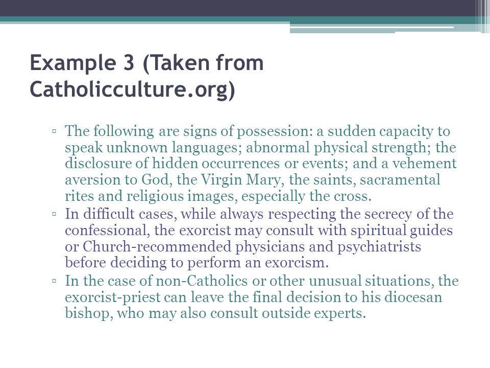 Example 3 (Taken from Catholicculture.org) The following are signs of possession: a sudden capacity to speak unknown languages; abnormal physical strength; the disclosure of hidden occurrences or events; and a vehement aversion to God, the Virgin Mary, the saints, sacramental rites and religious images, especially the cross.