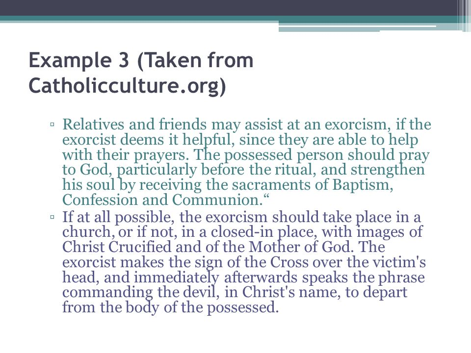 Example 3 (Taken from Catholicculture.org) Relatives and friends may assist at an exorcism, if the exorcist deems it helpful, since they are able to help with their prayers.