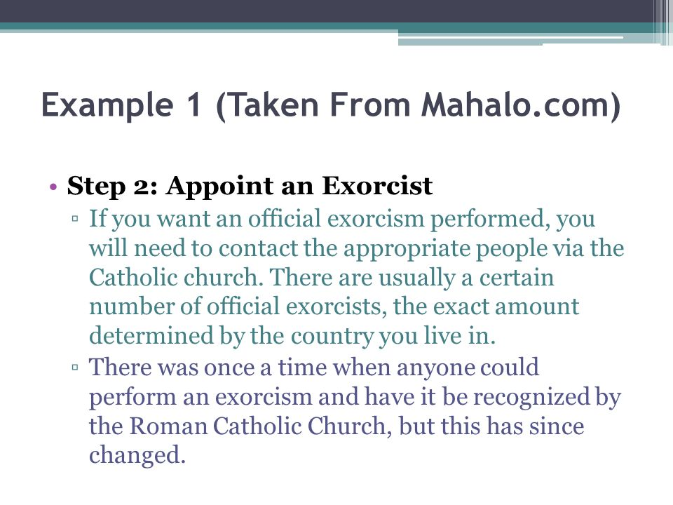 Example 1 (Taken From Mahalo.com) Step 2: Appoint an Exorcist If you want an official exorcism performed, you will need to contact the appropriate people via the Catholic church.