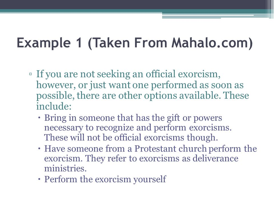 Example 1 (Taken From Mahalo.com) If you are not seeking an official exorcism, however, or just want one performed as soon as possible, there are other options available.